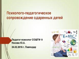 Психолого-педагогическое сопровождение одаренных детей Педагог-психолог СОШГ№