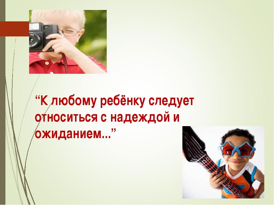 """""""К любому ребёнку следует относиться с надеждой и ожиданием..."""""""