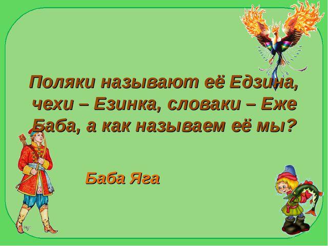 Поляки называют её Едзина, чехи – Езинка, словаки – Еже Баба, а как называем...