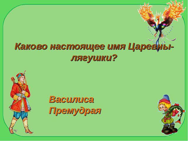 Каково настоящее имя Царевны- лягушки? Василиса Премудрая