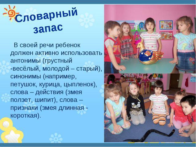 Словарный запас В своей речи ребенок должен активно использовать антонимы (гр...