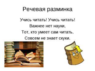Речевая разминка Учись читать! Учись читать! Важнее нет науки, Тот, кто умеет