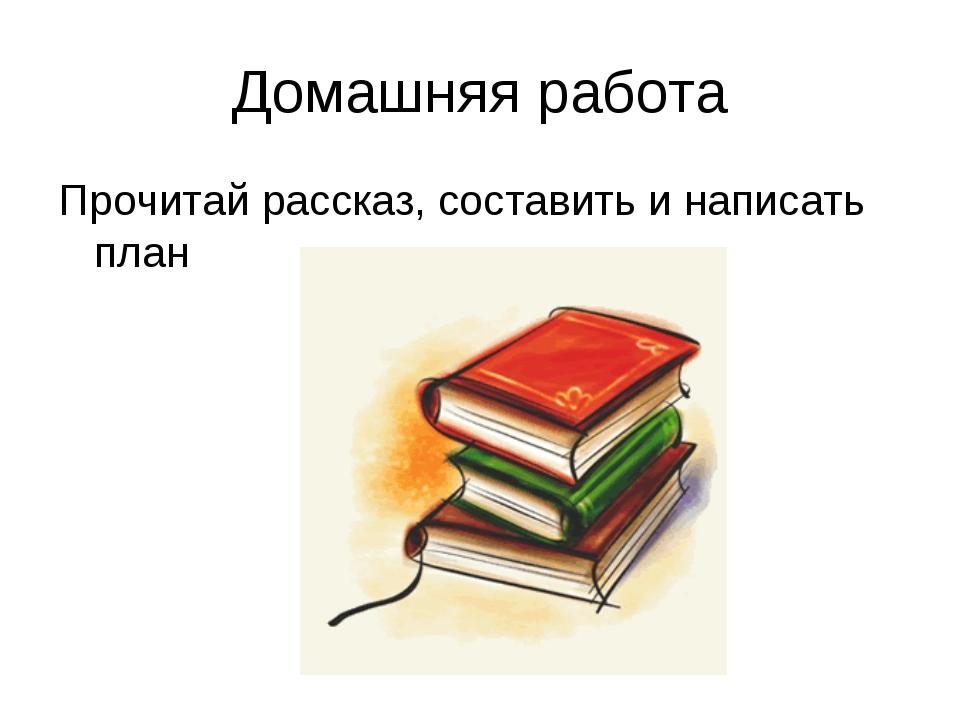 Домашняя работа Прочитай рассказ, составить и написать план