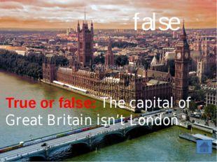 True or false: The capital of Great Britain isn't London. false