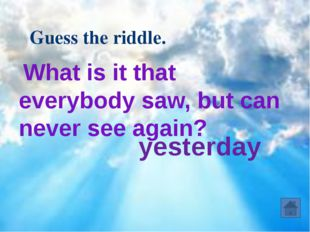 What is it that everybody saw, but can never see again? Guess the riddle. ye