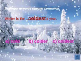 a) cold b) colder c) coldest Выбери нужное прилагательное. Winter is the … s