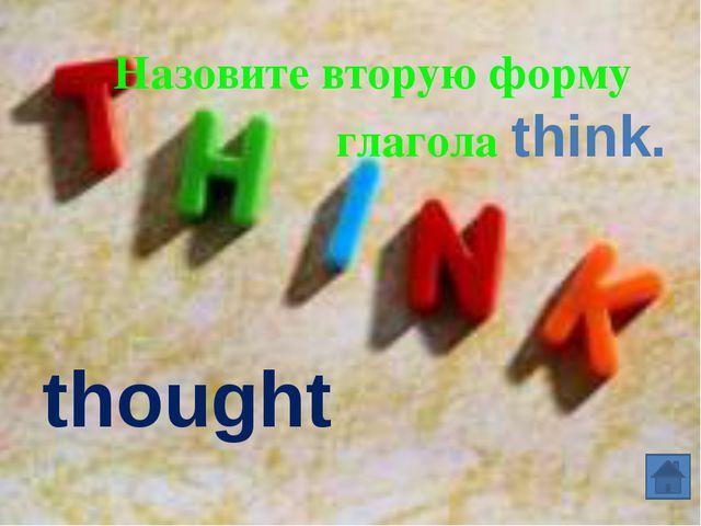 thought Назовите вторую форму глагола think.