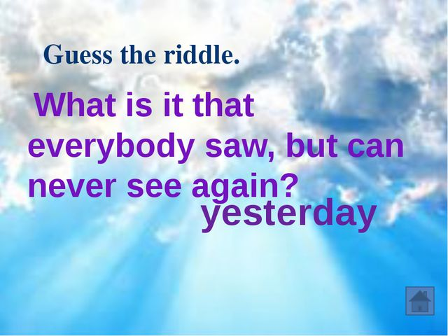 What is it that everybody saw, but can never see again? Guess the riddle. ye...