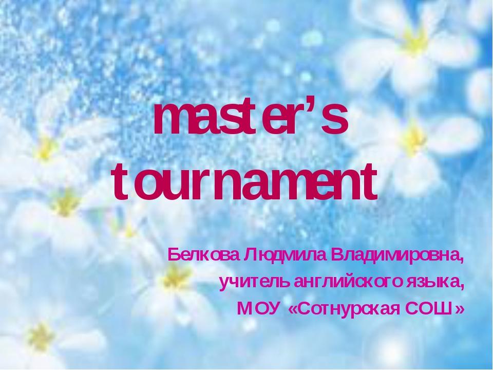 master's tournament Белкова Людмила Владимировна, учитель английского языка,...