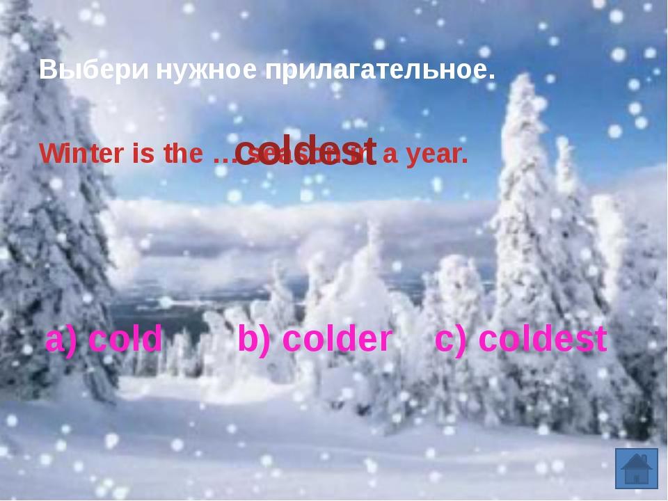 a) cold b) colder c) coldest Выбери нужное прилагательное. Winter is the … s...