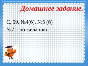 Домашнее задание. С. 59, №4(б), №5 (б) №7 – по желанию