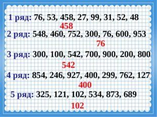 5 ряд: 325, 121, 102, 534, 873, 689  102 2 ряд: 548, 460, 752, 300,