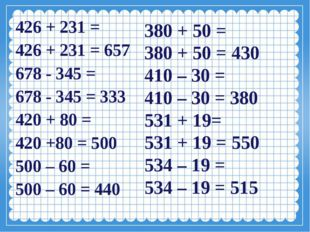 426 + 231 = 426 + 231 = 657 678 - 345 = 678 - 345 = 333 420 + 80 = 420 +80 =