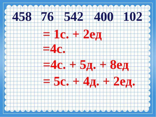 76 102 400 458 542 = 5с. + 4д. + 2ед. =4с. + 5д. + 8ед =4с. = 1с. + 2ед