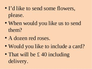I'd like to send some flowers, please. When would you like us to send them? A