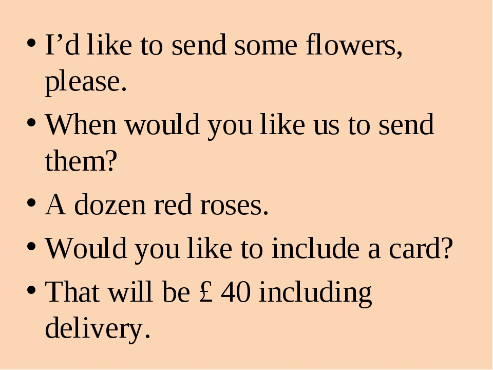 I'd like to send some flowers, please. When would you like us to send them? A...
