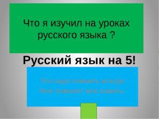 Что я изучил на уроках русского языка ? Это надо помнить всегда! Мне поможет