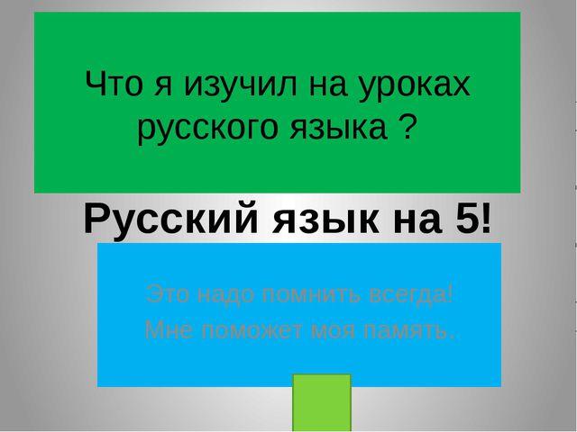 Что я изучил на уроках русского языка ? Это надо помнить всегда! Мне поможет...