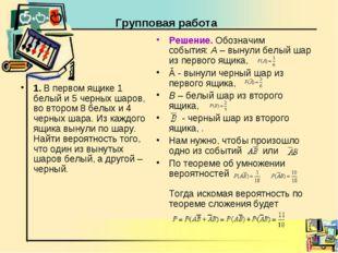 Групповая работа 1. В первом ящике 1 белый и 5 черных шаров, во втором 8 белы