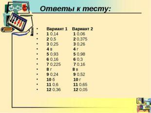 Ответы к тесту: Вариант 1 Вариант 2 1 0,14 1 0,06 2 0,5 2 0,375 3 0,25 3 0,26