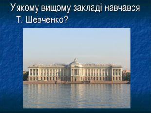 Уякому вищому закладі навчався Т. Шевченко?