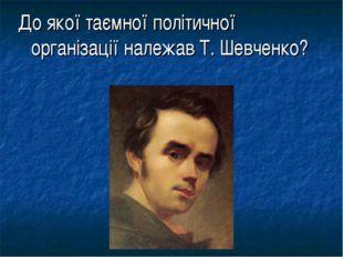 До якої таємної політичної організації належав Т. Шевченко?