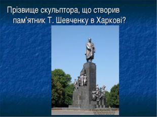 Прізвище скульптора, що створив пам'ятник Т. Шевченку в Харкові?