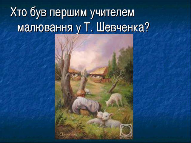 Хто був першим учителем малювання у Т. Шевченка?