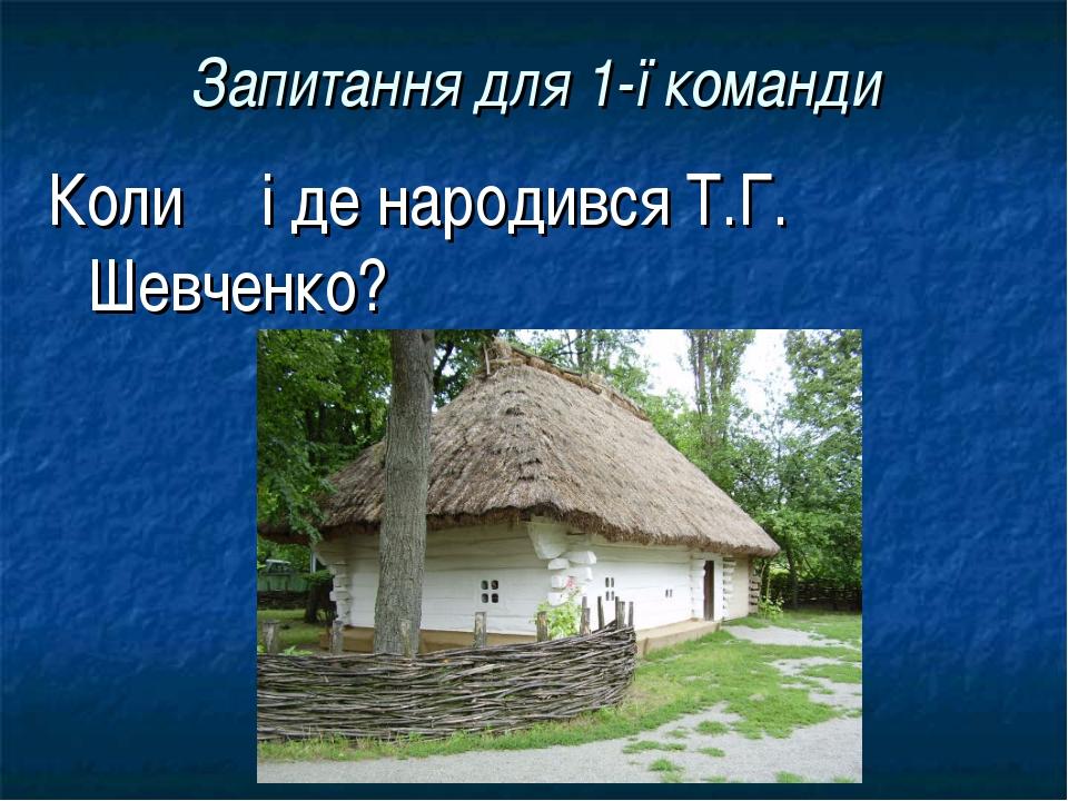 Запитання для 1-ї команди Колиі де народився Т.Г. Шевченко?