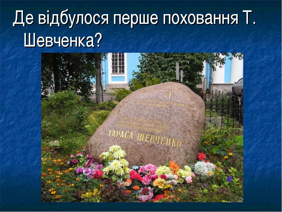 Де відбулося перше поховання Т. Шевченка?