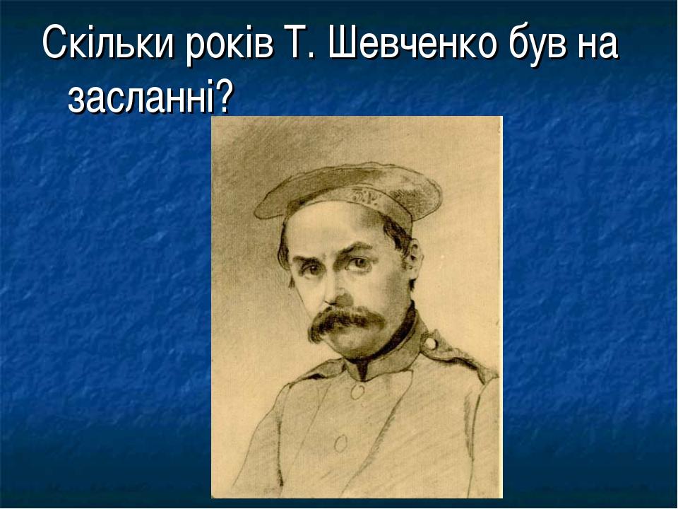 Скільки років Т. Шевченко був на засланні?