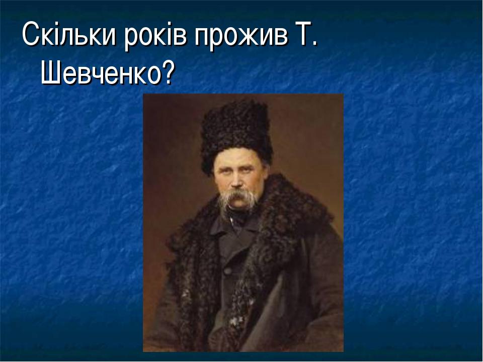 Скільки років прожив Т. Шевченко?