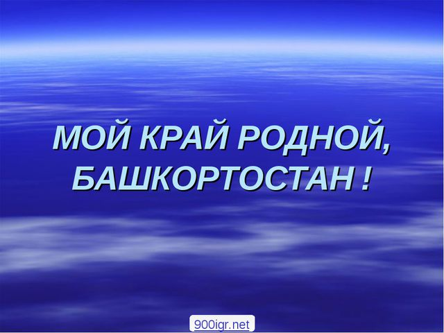 МОЙ КРАЙ РОДНОЙ, БАШКОРТОСТАН ! 900igr.net