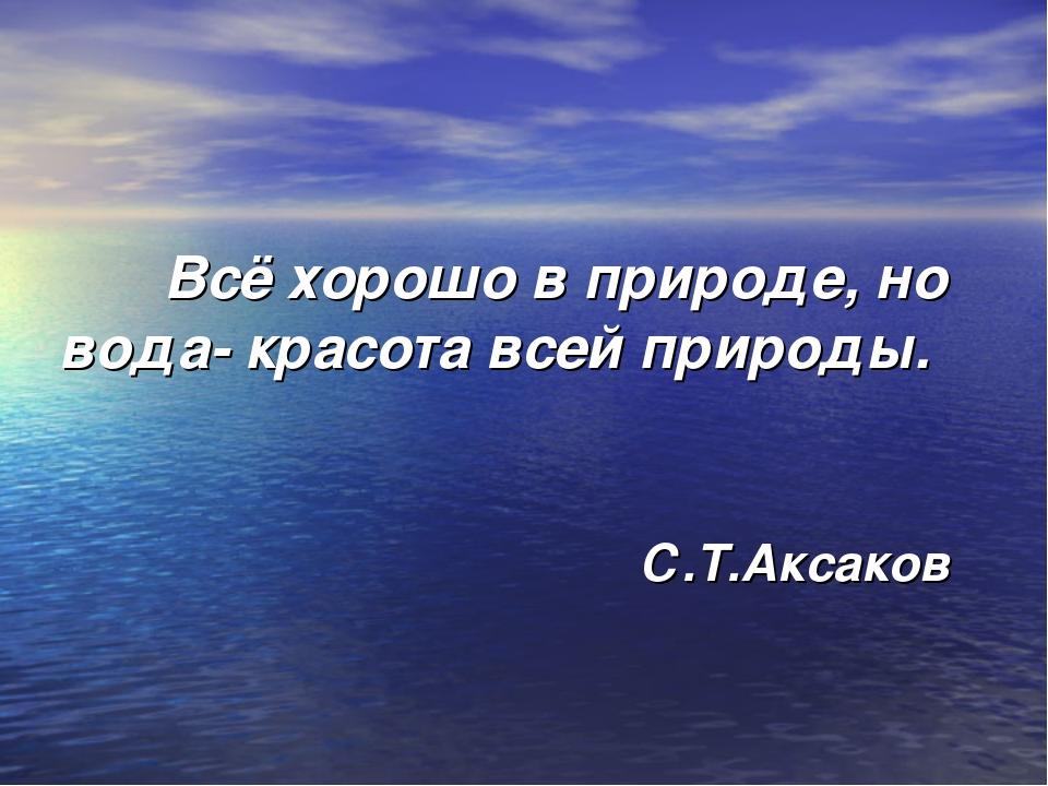 Всё хорошо в природе, но вода- красота всей природы. С.Т.Аксаков