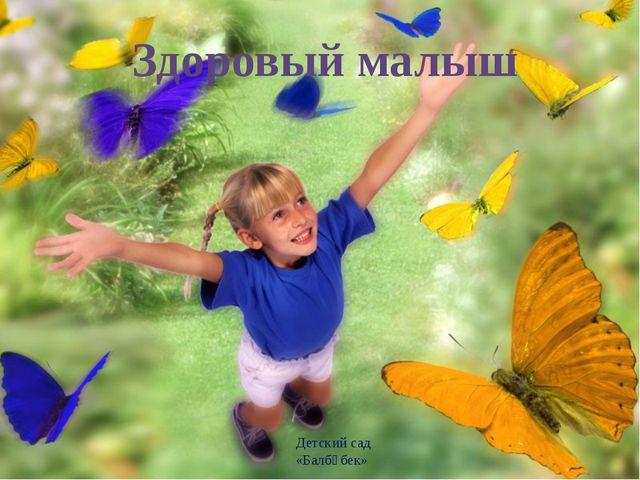 Здоровый малыш Детский сад «Балбөбек»