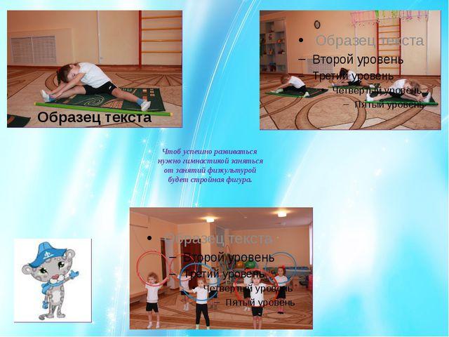 Чтоб успешно развиваться нужно гимнастикой заняться от занятий физкультурой б...