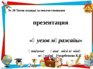 № 20 Титов атындағы мектеп-гимназия презентация «Әуезов мұражайы» өткізген: