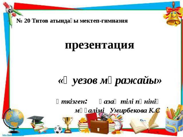 № 20 Титов атындағы мектеп-гимназия презентация «Әуезов мұражайы» өткізген:...