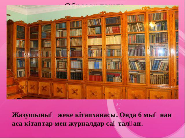 Жазушының жеке кітапханасы. Онда 6 мыңнан аса кітаптар мен журналдар сақталған.