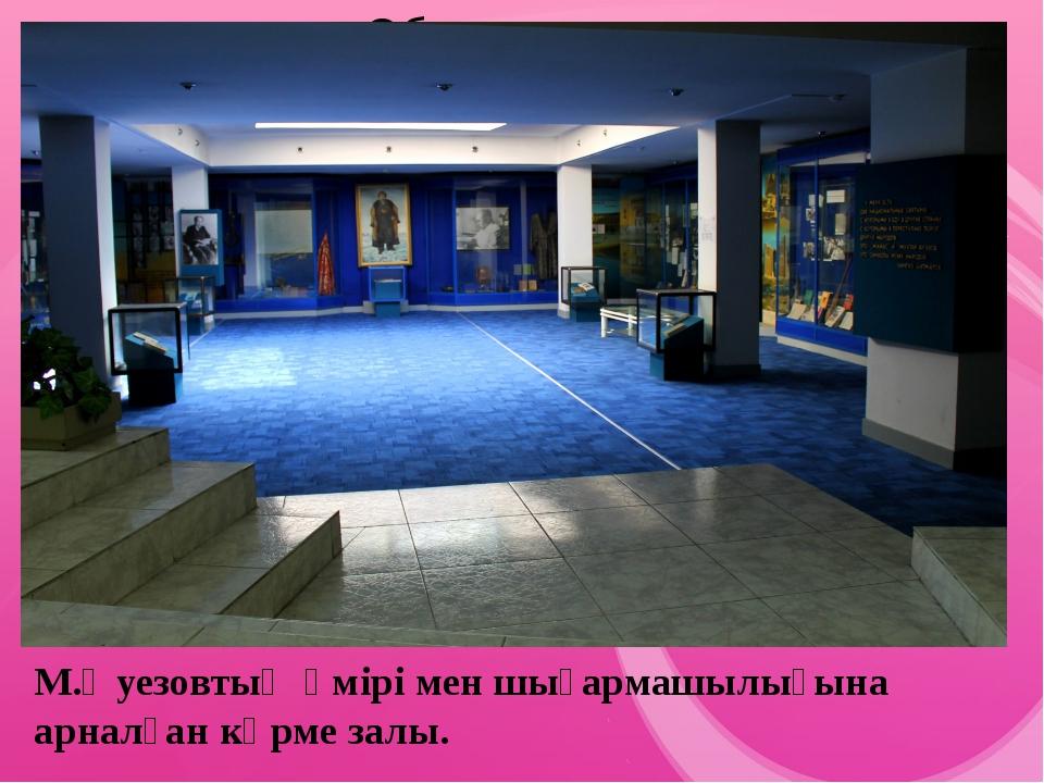 М.Әуезовтың өмірі мен шығармашылығына арналған көрме залы.