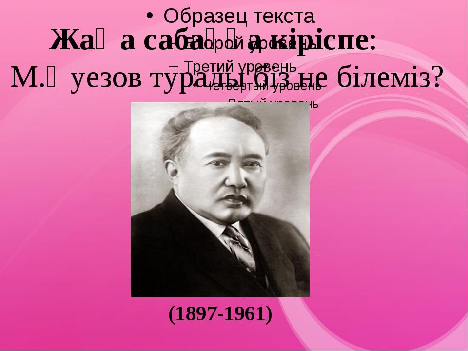 Жаңа сабаққа кіріспе: М.Әуезов туралы біз не білеміз? (1897-1961)