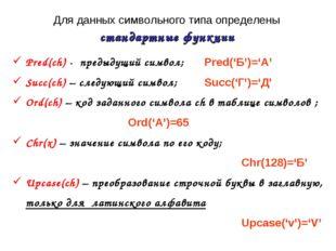 Для данных символьного типа определены стандартные функции Pred(ch) - предыду