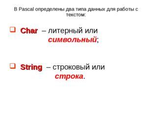 В Pascal определены два типа данных для работы с текстом: Char – литерный или