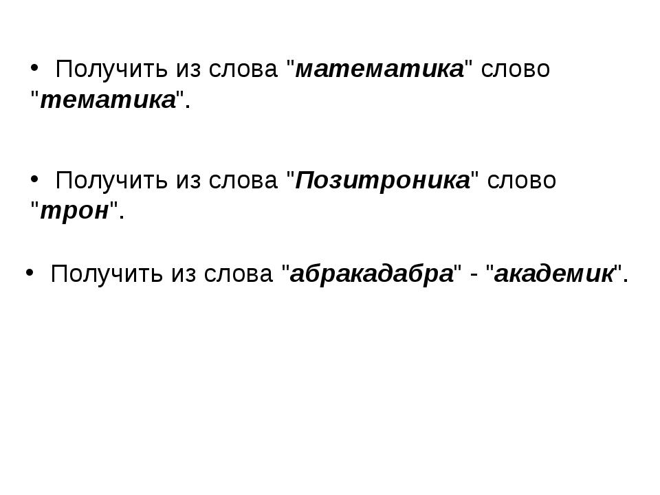 """Получить из слова """"математика"""" слово """"тематика"""". Получить из слова """"Позитрони..."""