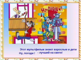 Этот мультфильм знают взрослые и дети Ну, погоди ! - лучший на свете! http://