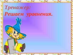 Тренажер: Решаем уравнения. http://aida.ucoz.ru
