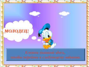 МОЛОДЕЦ! Кликни мышкой здесь, чтобы перейти к следующему заданию. http://aida