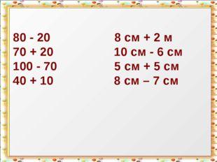 80 - 20 8 см + 2 м 70 + 20 10 см - 6 см 100 - 70 5 см + 5 см 40 + 10 8 см – 7