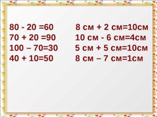80 - 20 =60 8 см + 2 см=10см 70 + 20 =90 10 см - 6 см=4см 100 – 70=30 5 см +
