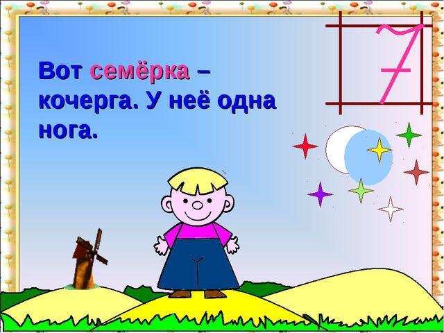 Вот семёрка – кочерга. У неё одна нога. http://aida.ucoz.ru